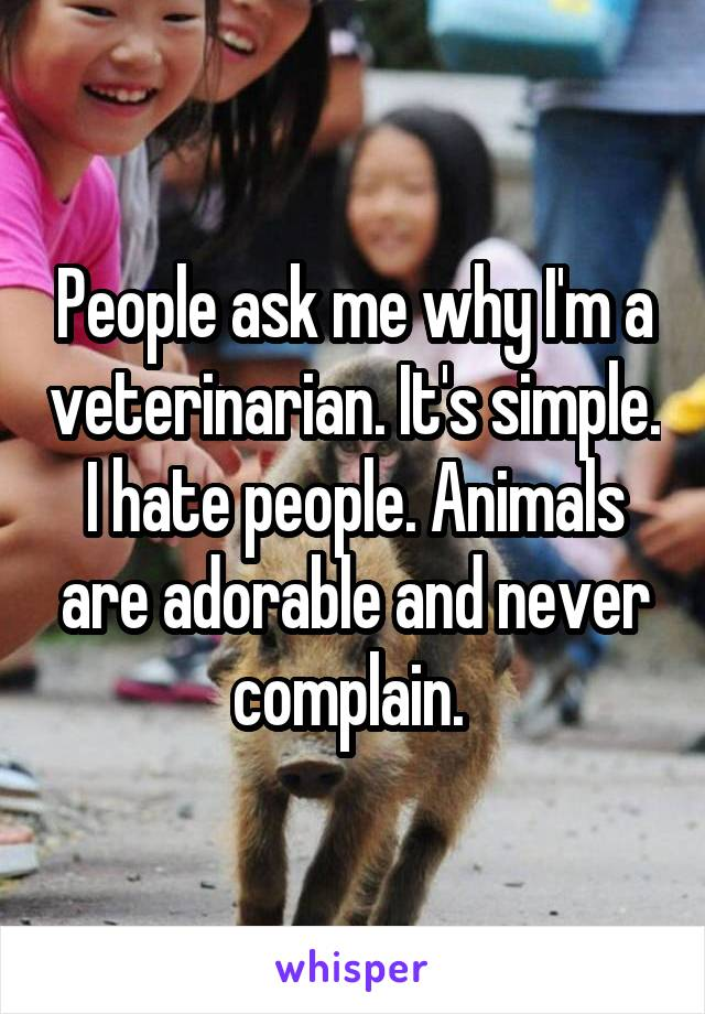 People ask me why I'm a veterinarian. It's simple. I hate people. Animals are adorable and never complain.