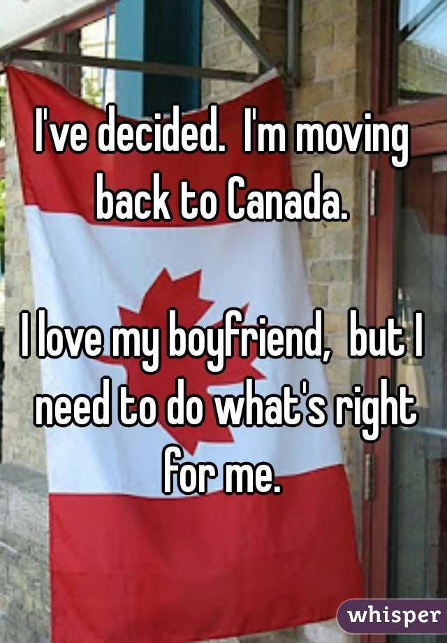 i ve decided i m moving back to canada i love my boyfriend but i need