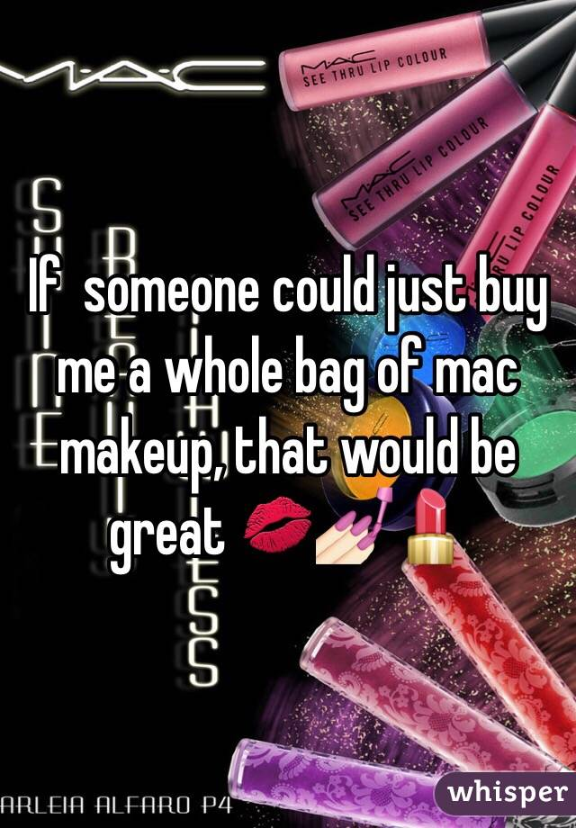 If someone could just buy me a whole bag of mac makeup, that would be great ...