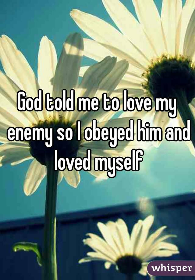 God told me to love my enemy so I obeyed him and loved myself