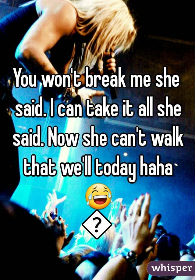 You won't break me she said. I can take it all she said. Now she can't walk that we'll today haha 😂😂