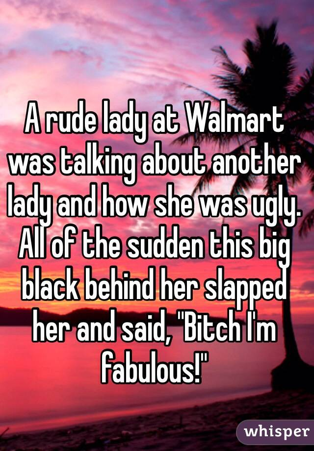 """A rude lady at Walmart was talking about another lady and how she was ugly. All of the sudden this big black behind her slapped her and said, """"Bitch I'm fabulous!"""""""