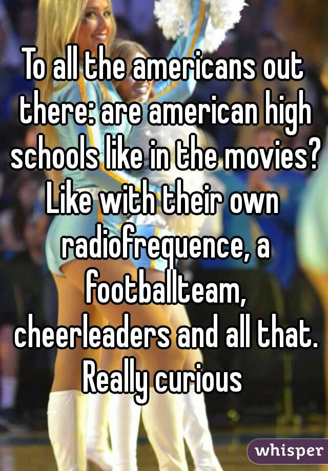 To all the americans out there: are american high schools like in the movies? Like with their own radiofrequence, a footballteam, cheerleaders and all that. Really curious