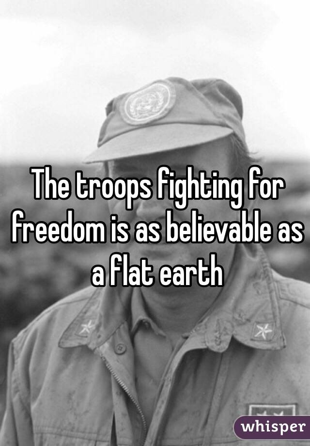The troops fighting for freedom is as believable as a flat earth