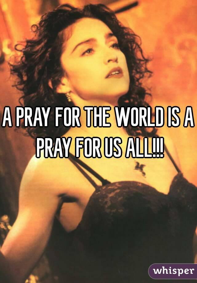 A PRAY FOR THE WORLD IS A PRAY FOR US ALL!!!