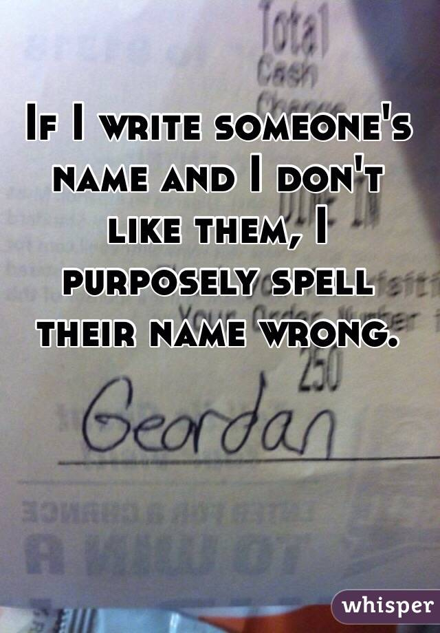 If I write someone's name and I don't like them, I purposely spell their name wrong.