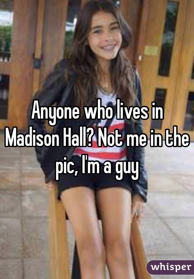 Anyone who lives in Madison Hall? Not me in the pic, I'm a guy