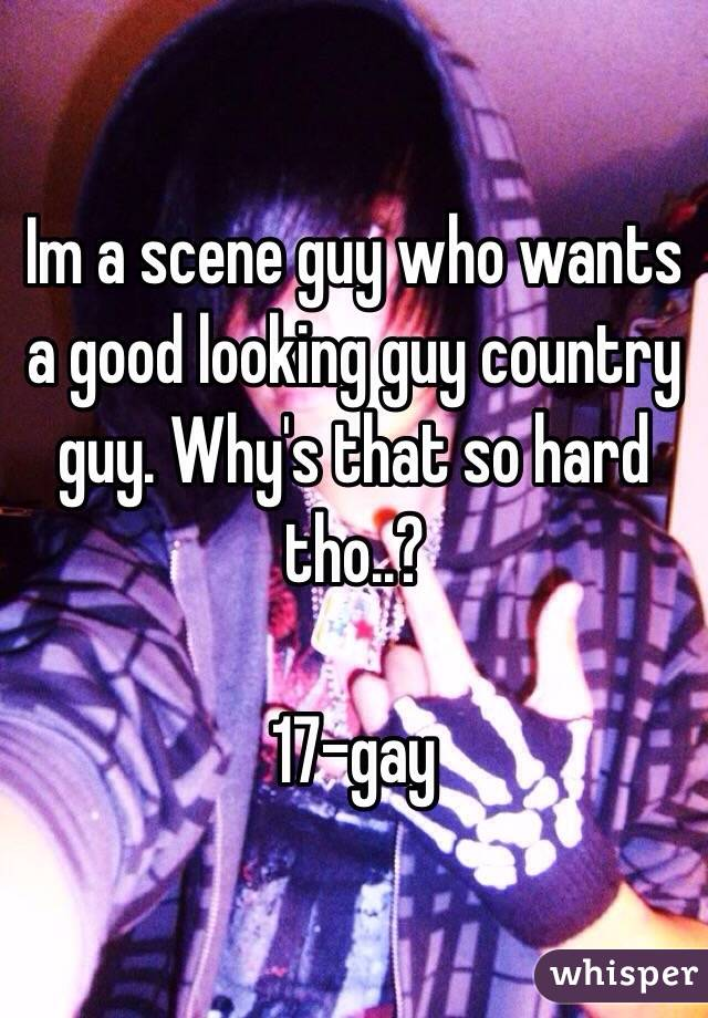 Im a scene guy who wants a good looking guy country guy. Why's that so hard tho..?  17-gay