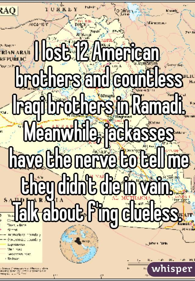 I lost 12 American brothers and countless Iraqi brothers in Ramadi. Meanwhile, jackasses have the nerve to tell me they didn't die in vain.  Talk about f'ing clueless.