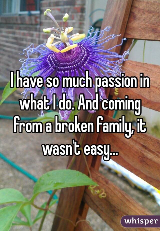 I have so much passion in what I do. And coming from a broken family, it wasn't easy...