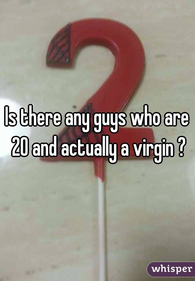 Is there any guys who are 20 and actually a virgin ?