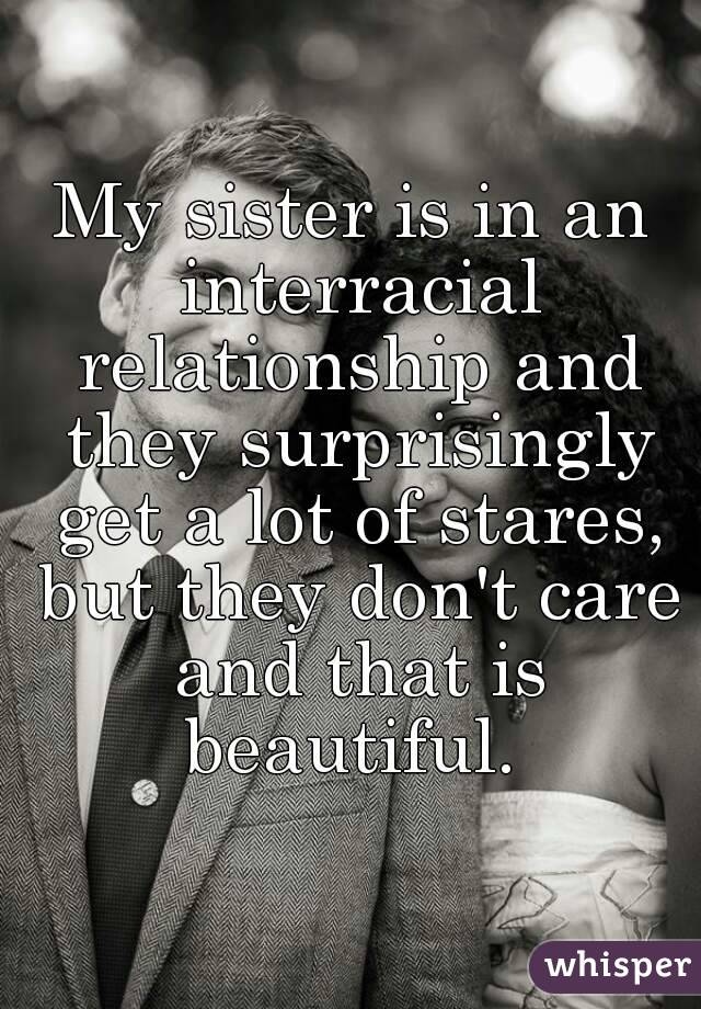 My sister is in an interracial relationship and they surprisingly get a lot of stares, but they don't care and that is beautiful.