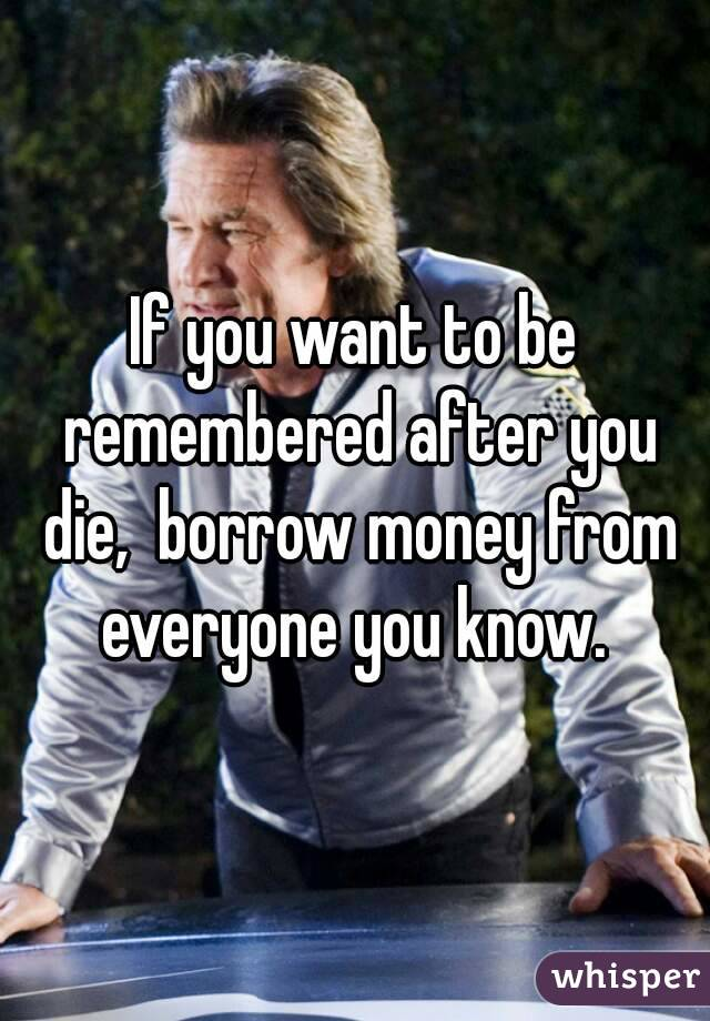 If you want to be remembered after you die,  borrow money from everyone you know.