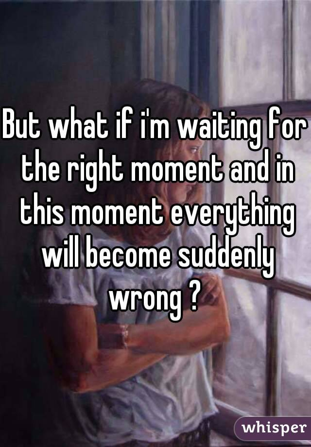 But what if i'm waiting for the right moment and in this moment everything will become suddenly wrong ?
