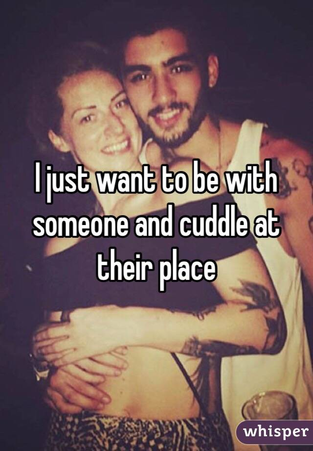I just want to be with someone and cuddle at their place