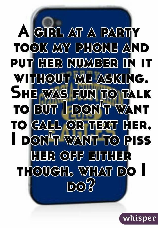 A girl at a party took my phone and put her number in it without me asking. She was fun to talk to but I don't want to call or text her. I don't want to piss her off either though. what do I do?
