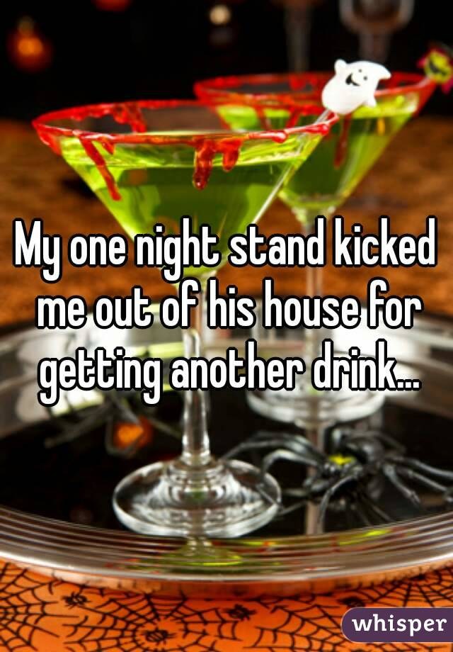 My one night stand kicked me out of his house for getting another drink...