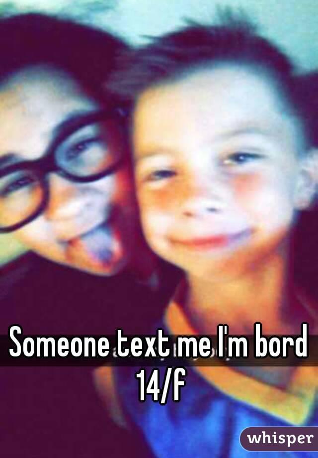 Someone text me I'm bord 14/f