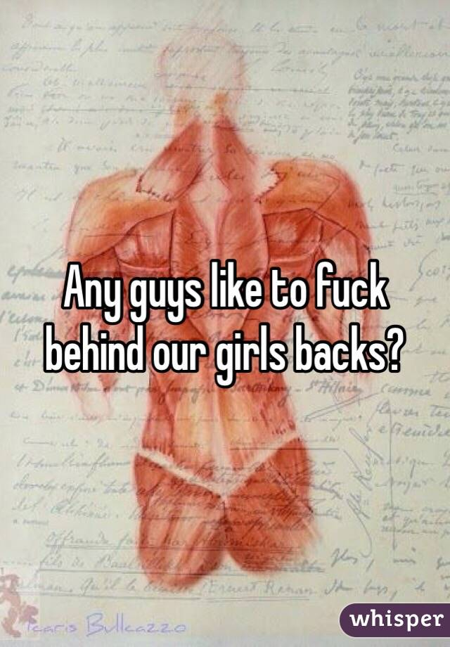 Any guys like to fuck behind our girls backs?