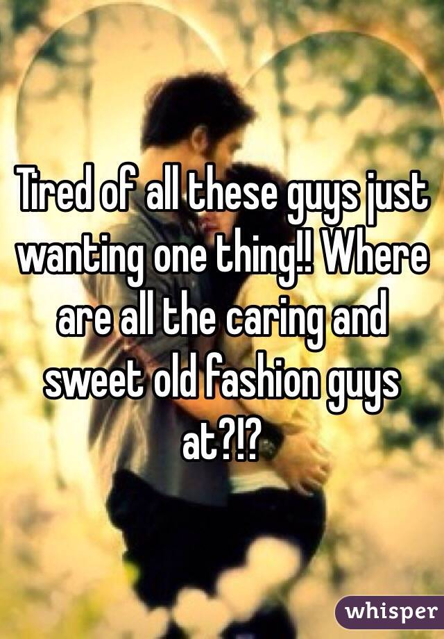 Tired of all these guys just wanting one thing!! Where are all the caring and sweet old fashion guys at?!?