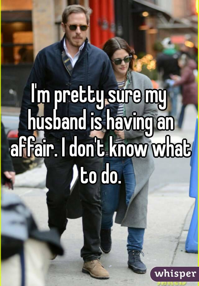 I'm pretty sure my husband is having an affair. I don't know what to do.