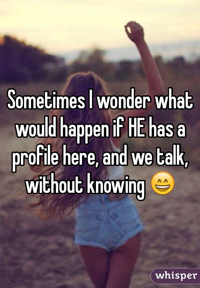 Sometimes I wonder what would happen if HE has a profile here, and we talk, without knowing 😄