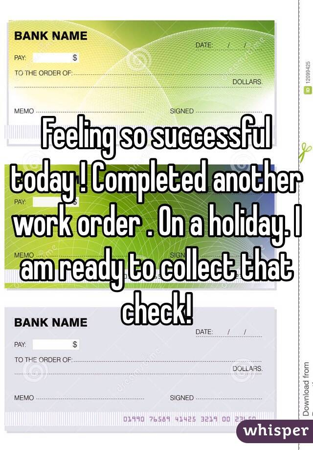 Feeling so successful today ! Completed another work order . On a holiday. I am ready to collect that check!