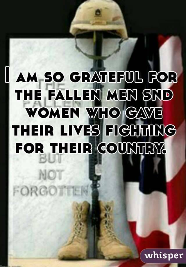 I am so grateful for the fallen men snd women who gave their lives fighting for their country.