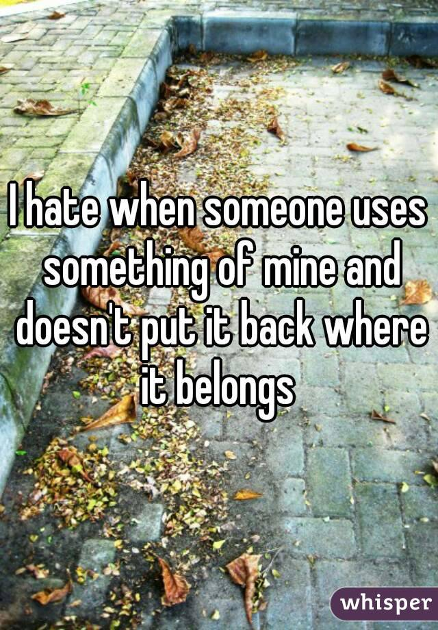I hate when someone uses something of mine and doesn't put it back where it belongs