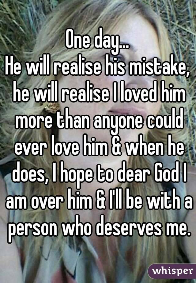 One day... He will realise his mistake, he will realise I loved him more than anyone could ever love him & when he does, I hope to dear God I am over him & I'll be with a person who deserves me.