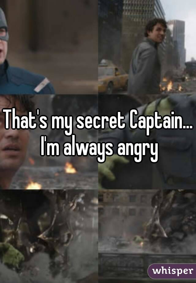 That's my secret Captain... I'm always angry