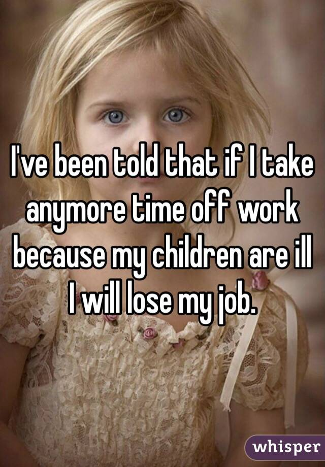 I've been told that if I take anymore time off work because my children are ill I will lose my job.