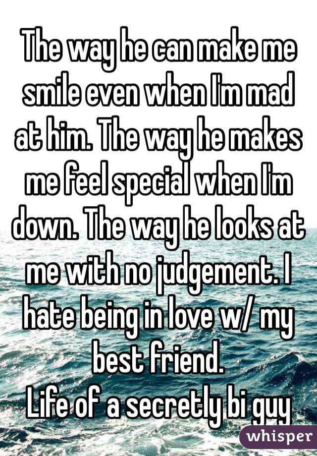 The way he can make me smile even when I'm mad at him  The way