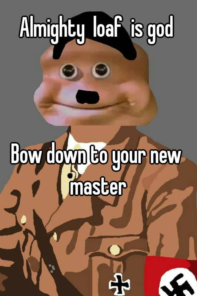 0516f02114559c49615633c3beac49c366fd96?v=3 almighty loaf is god bow down to your new master