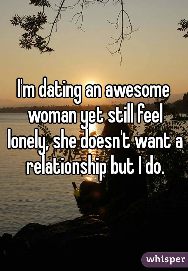 Dating but still lonely
