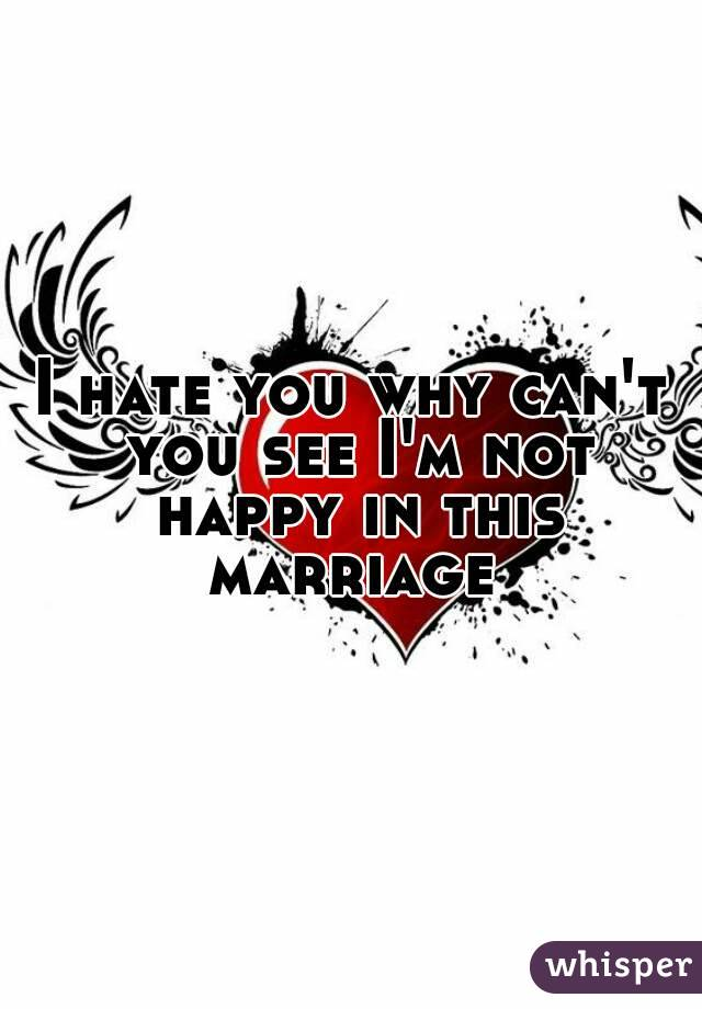 I hate you why can't you see I'm not happy in this marriage
