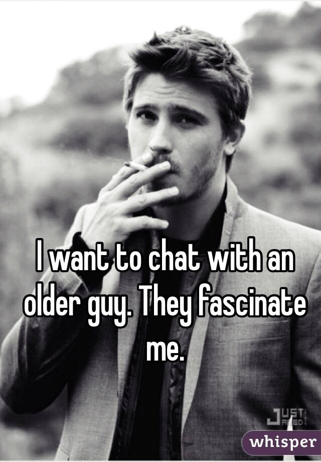I want to chat with an older guy. They fascinate me.