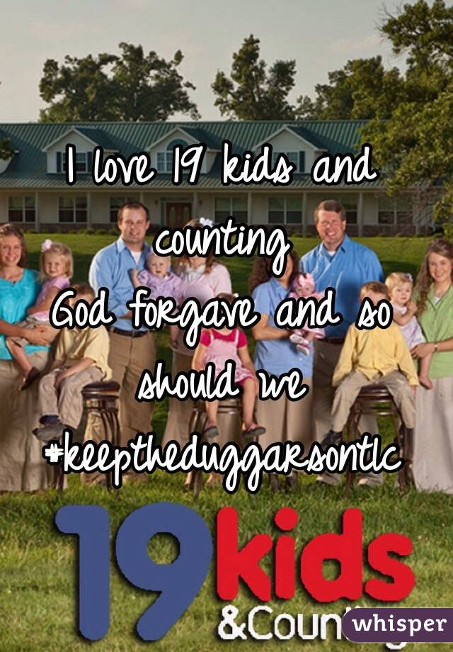 I love 19 kids and counting God forgave and so should we #keeptheduggarsontlc