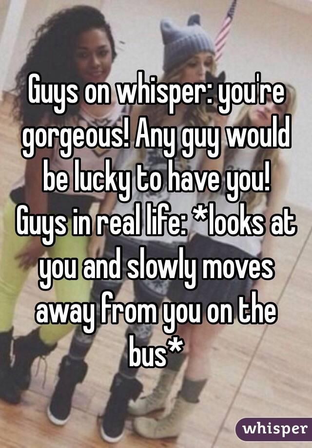 Guys on whisper: you're gorgeous! Any guy would be lucky to have you! Guys in real life: *looks at you and slowly moves away from you on the bus*