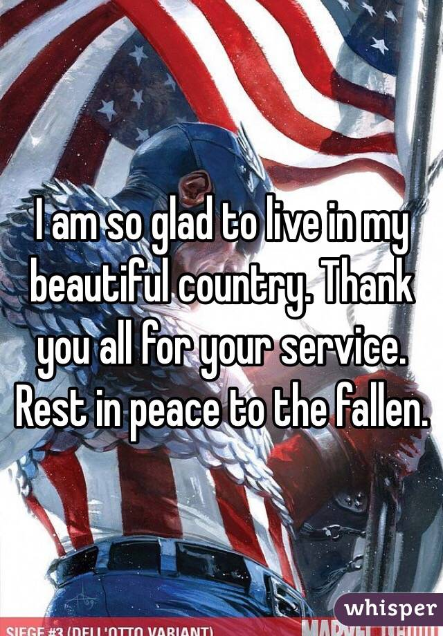 I am so glad to live in my beautiful country. Thank you all for your service. Rest in peace to the fallen.
