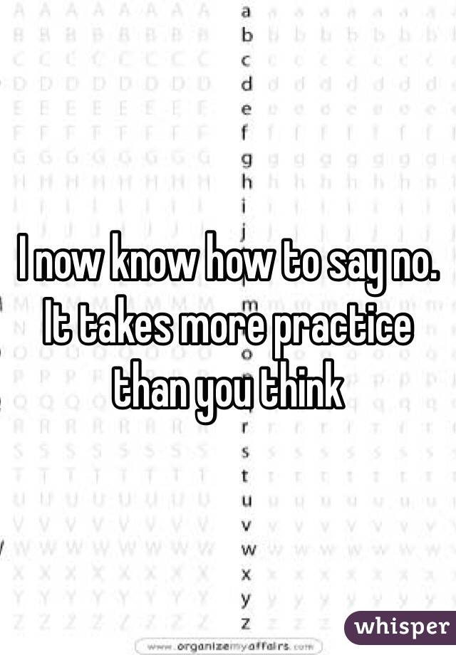 I now know how to say no. It takes more practice than you think