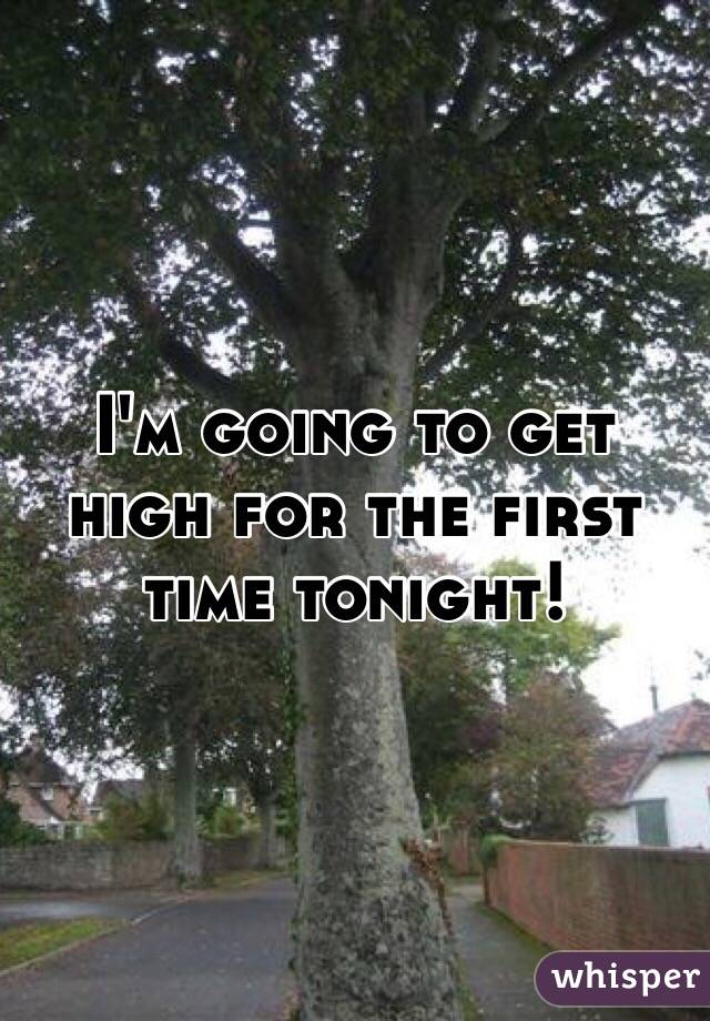 I'm going to get high for the first time tonight!