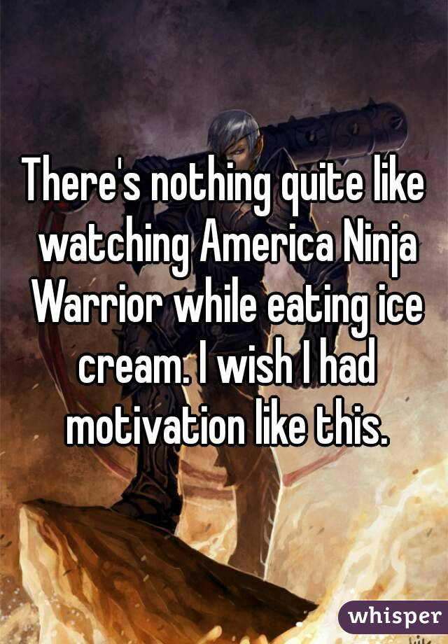There's nothing quite like watching America Ninja Warrior while eating ice cream. I wish I had motivation like this.