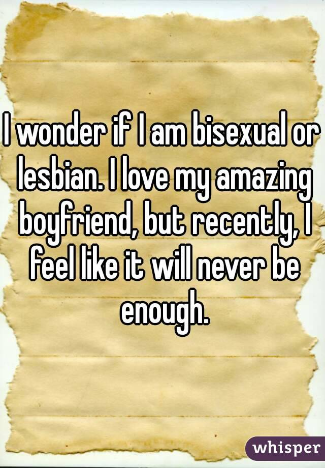 I wonder if I am bisexual or lesbian. I love my amazing boyfriend, but recently, I feel like it will never be enough.