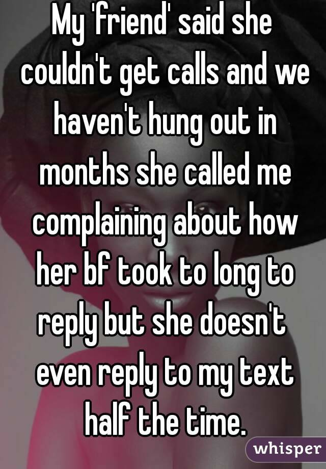 My 'friend' said she couldn't get calls and we haven't hung out in months she called me complaining about how her bf took to long to reply but she doesn't  even reply to my text half the time.