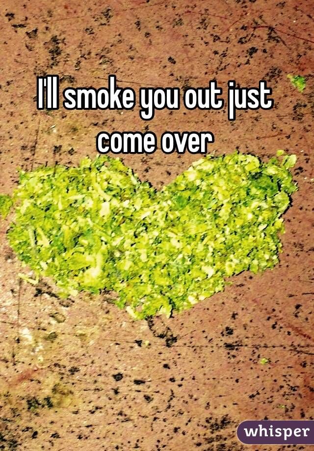 I'll smoke you out just come over