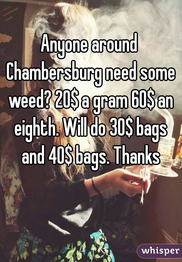 Anyone around Chambersburg need some weed? 20$ a gram 60$ an eighth. Will do 30$ bags and 40$ bags. Thanks
