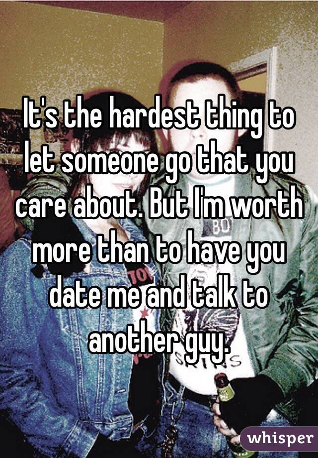 It's the hardest thing to let someone go that you care about. But I'm worth more than to have you date me and talk to another guy.
