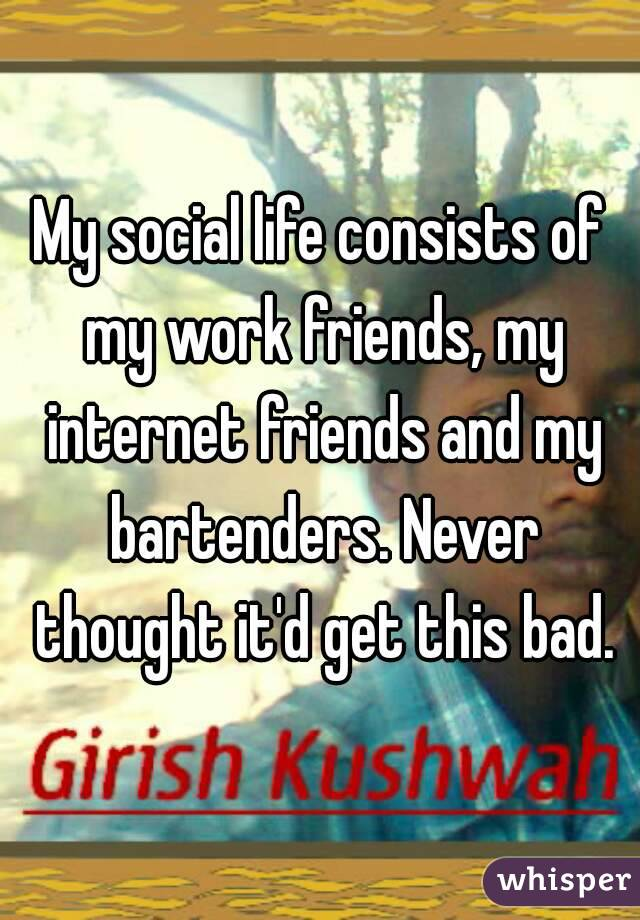 My social life consists of my work friends, my internet friends and my bartenders. Never thought it'd get this bad.