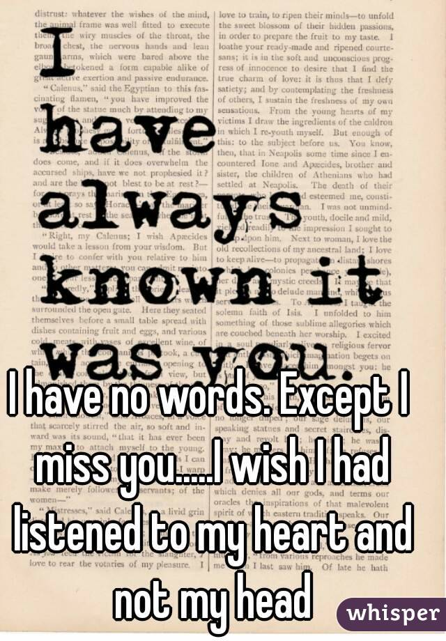 I have no words. Except I miss you.....I wish I had listened to my heart and not my head